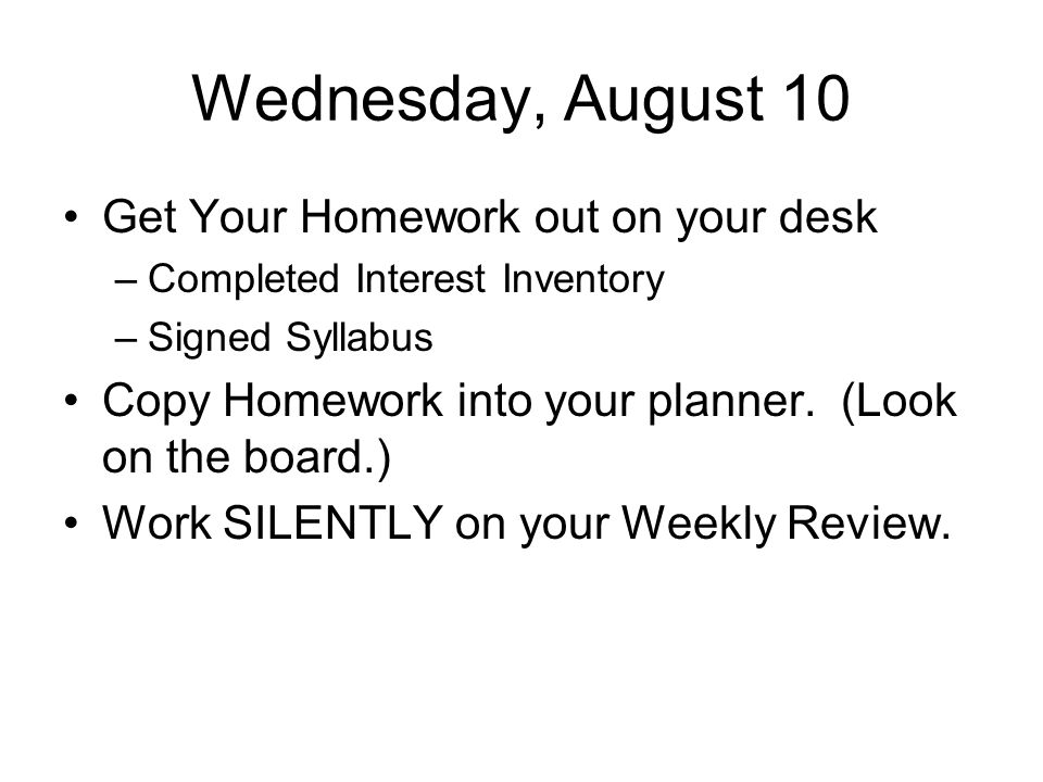 Wednesday, August 10 Get Your Homework out on your desk –Completed Interest Inventory –Signed Syllabus Copy Homework into your planner.