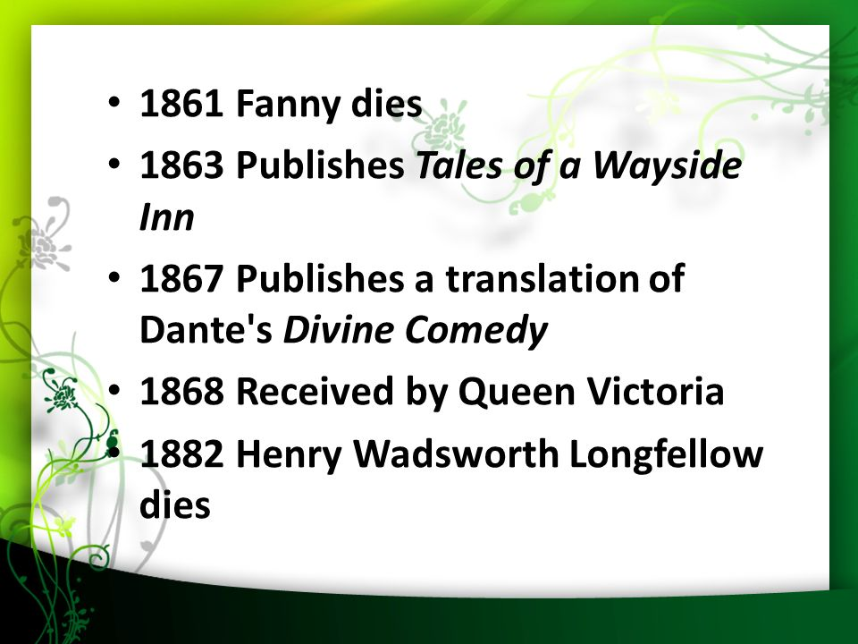 Fanny dies 1863 Publishes Tales of a Wayside Inn 1867 Publishes a translation of Dante s Divine Comedy 1868 Received by Queen Victoria 1882 Henry Wadsworth Longfellow dies