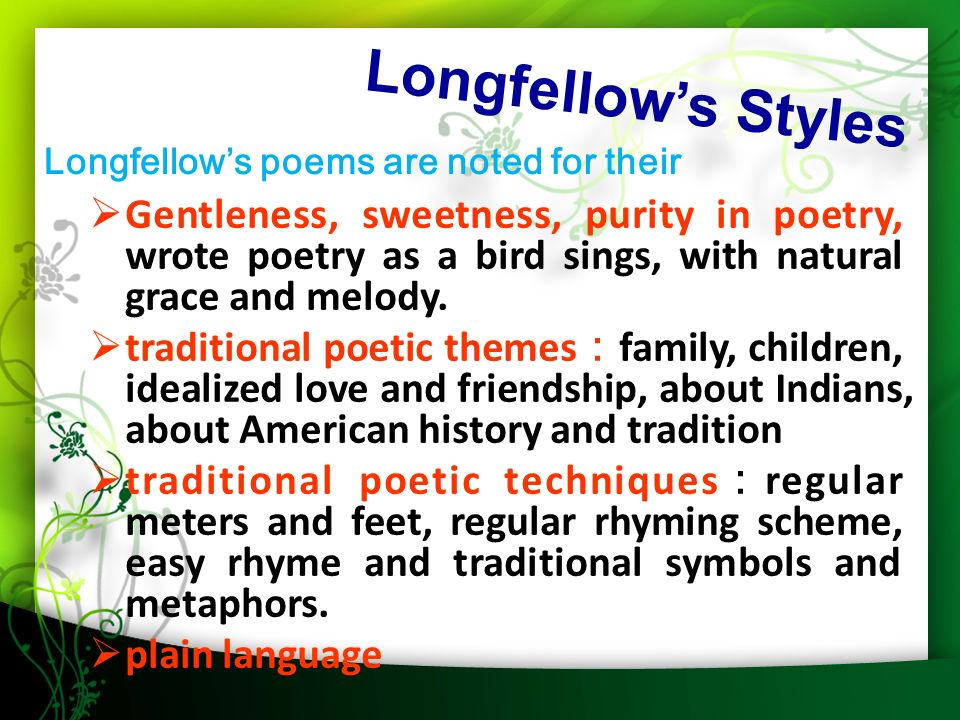 Longfellow's Styles  Gentleness, sweetness, purity in poetry, wrote poetry as a bird sings, with natural grace and melody.