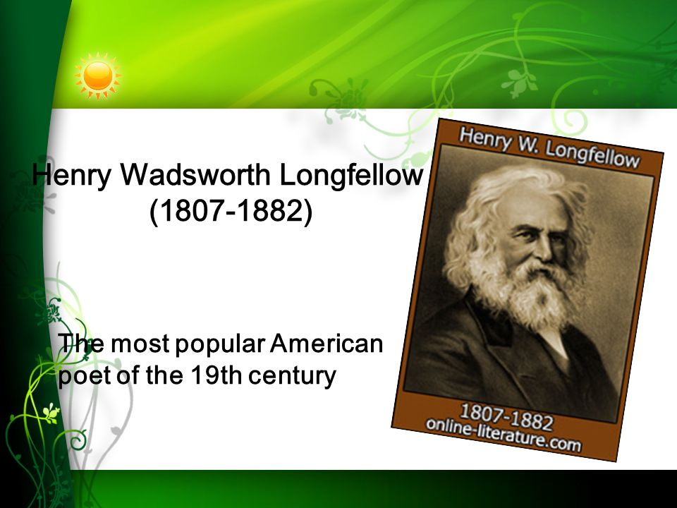 Henry Wadsworth Longfellow ( ) The most popular American poet of the 19th century