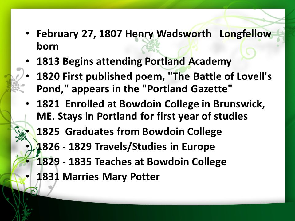 9 February 27, 1807 Henry Wadsworth Longfellow born 1813 Begins attending Portland Academy 1820 First published poem, The Battle of Lovell s Pond, appears in the Portland Gazette 1821 Enrolled at Bowdoin College in Brunswick, ME.