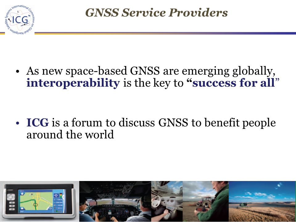 13 th IAIN World Congress, Stockholm, Sweden, October, As new space-based GNSS are emerging globally, interoperability is the key to success for all ICG is a forum to discuss GNSS to benefit people around the world GNSS Service Providers