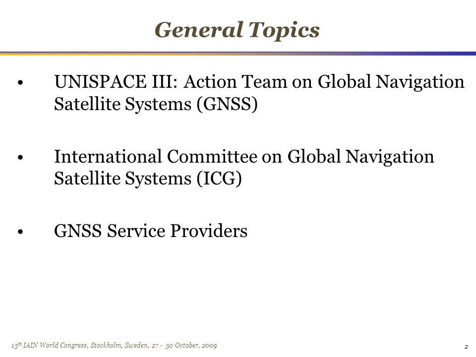13 th IAIN World Congress, Stockholm, Sweden, October, 2009 General Topics UNISPACE III: Action Team on Global Navigation Satellite Systems (GNSS) International Committee on Global Navigation Satellite Systems (ICG) GNSS Service Providers 2