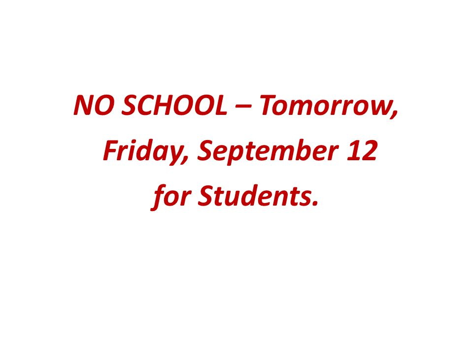 NO SCHOOL – Tomorrow, Friday, September 12 for Students.