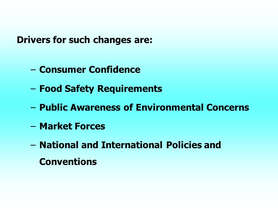 Drivers for such changes are: – –Consumer Confidence – –Food Safety Requirements – –Public Awareness of Environmental Concerns – –Market Forces – –National and International Policies and Conventions