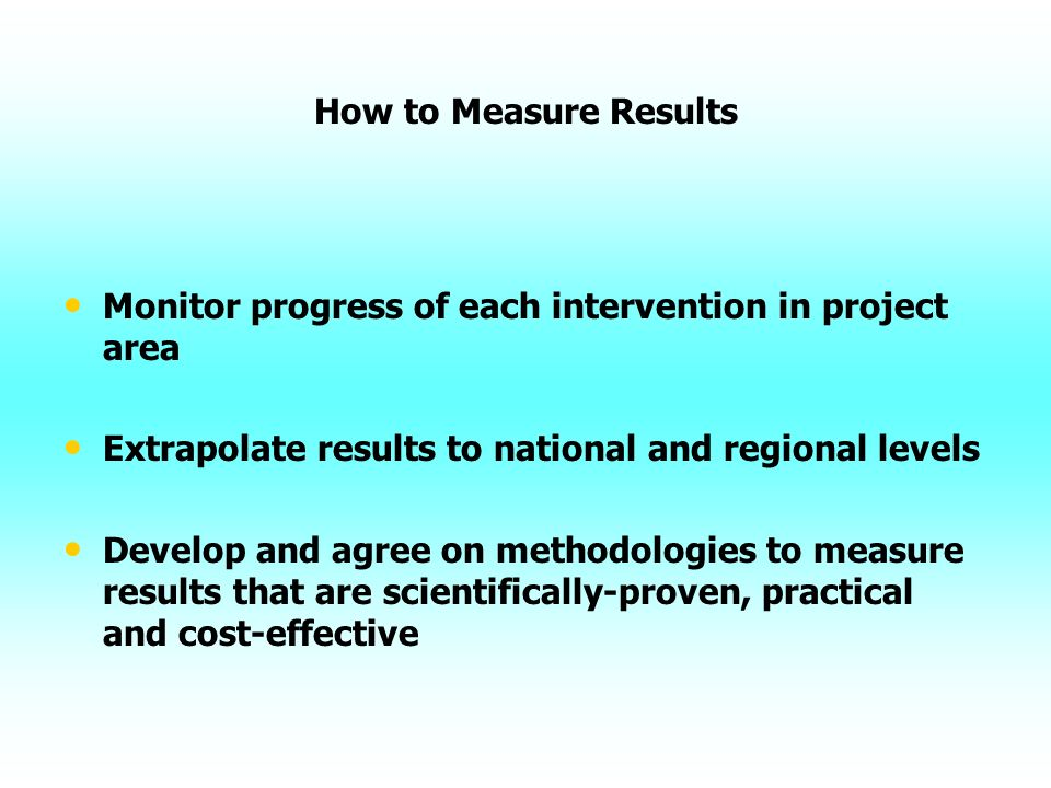 How to Measure Results Monitor progress of each intervention in project area Extrapolate results to national and regional levels Develop and agree on methodologies to measure results that are scientifically-proven, practical and cost-effective