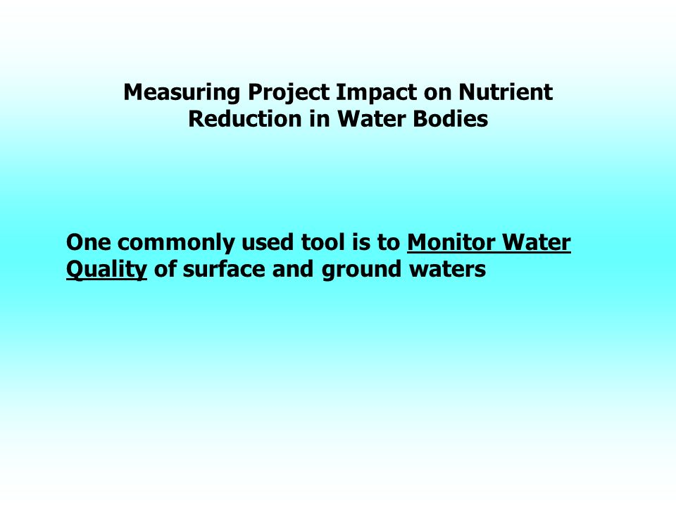 Measuring Project Impact on Nutrient Reduction in Water Bodies One commonly used tool is to Monitor Water Quality of surface and ground waters