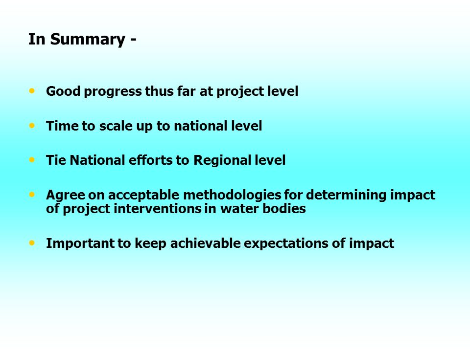 In Summary - Good progress thus far at project level Time to scale up to national level Tie National efforts to Regional level Agree on acceptable methodologies for determining impact of project interventions in water bodies Important to keep achievable expectations of impact