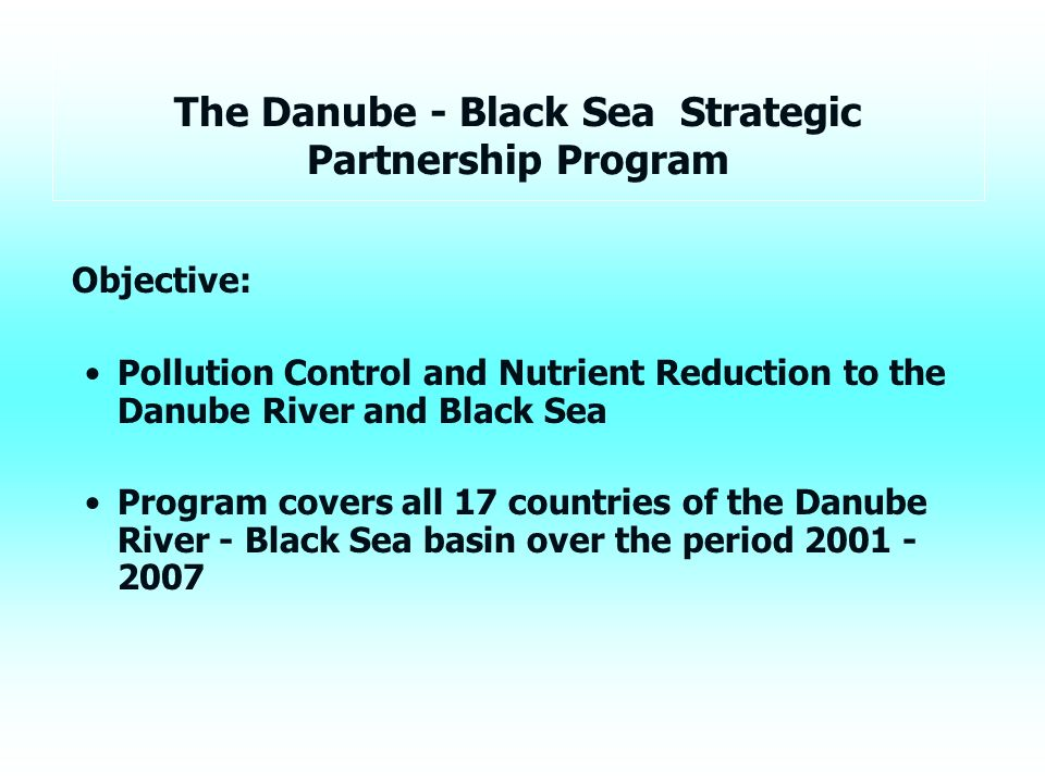 The Danube - Black Sea Strategic Partnership Program Objective: Pollution Control and Nutrient Reduction to the Danube River and Black Sea Program covers all 17 countries of the Danube River - Black Sea basin over the period