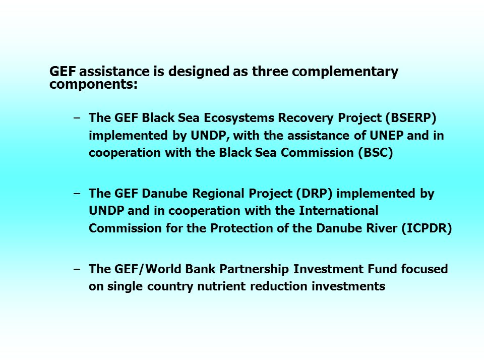 GEF assistance is designed as three complementary components: – –The GEF Black Sea Ecosystems Recovery Project (BSERP) implemented by UNDP, with the assistance of UNEP and in cooperation with the Black Sea Commission (BSC) – –The GEF Danube Regional Project (DRP) implemented by UNDP and in cooperation with the International Commission for the Protection of the Danube River (ICPDR) – –The GEF/World Bank Partnership Investment Fund focused on single country nutrient reduction investments