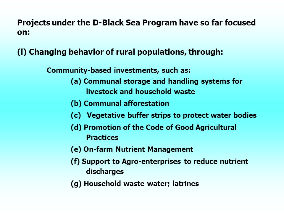 Projects under the D-Black Sea Program have so far focused on: (i) Changing behavior of rural populations, through: Community-based investments, such as: (a) Communal storage and handling systems for livestock and household waste (b) Communal afforestation (c) Vegetative buffer strips to protect water bodies (d) Promotion of the Code of Good Agricultural Practices (e) On-farm Nutrient Management (f) Support to Agro-enterprises to reduce nutrient discharges (g) Household waste water; latrines
