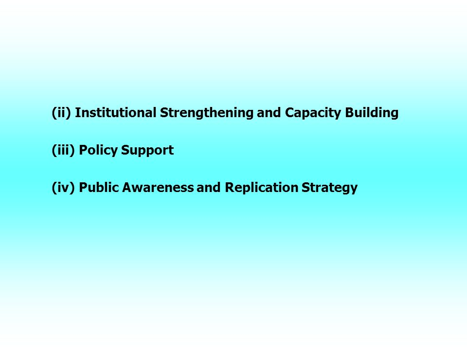 (ii) Institutional Strengthening and Capacity Building (iii) Policy Support (iv) Public Awareness and Replication Strategy