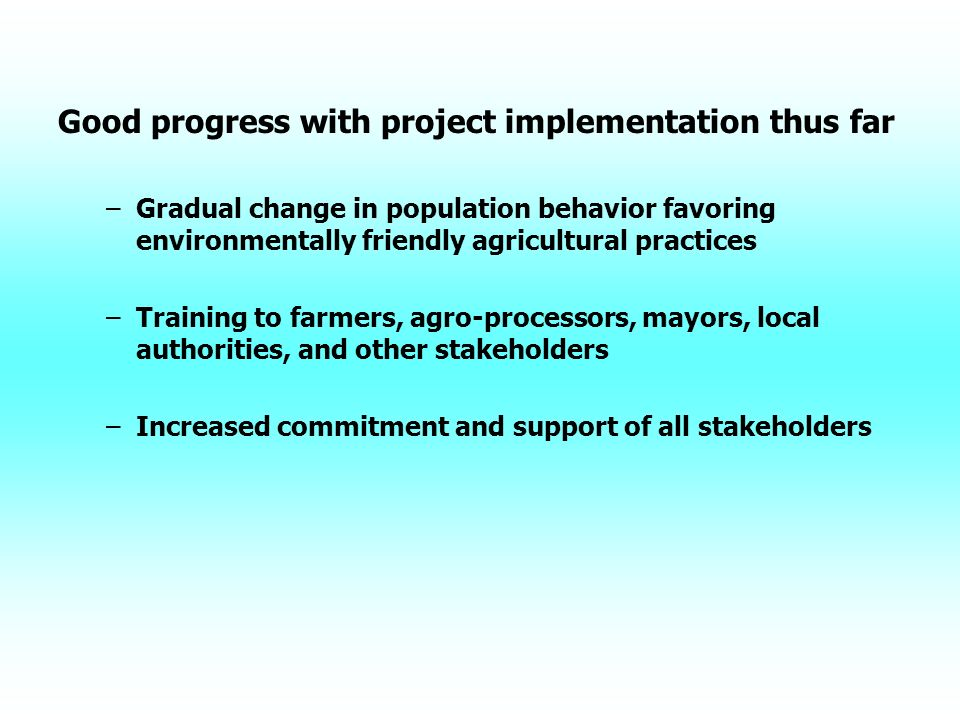 Good progress with project implementation thus far – –Gradual change in population behavior favoring environmentally friendly agricultural practices – –Training to farmers, agro-processors, mayors, local authorities, and other stakeholders – –Increased commitment and support of all stakeholders