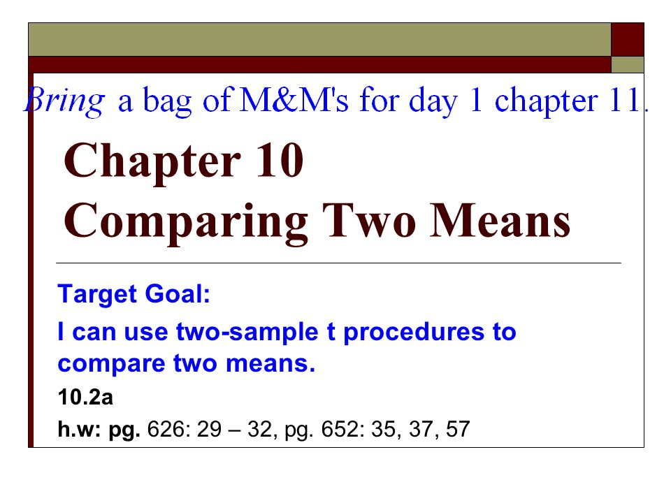 Chapter 10 Comparing Two Means Target Goal: I can use two-sample t procedures to compare two means.