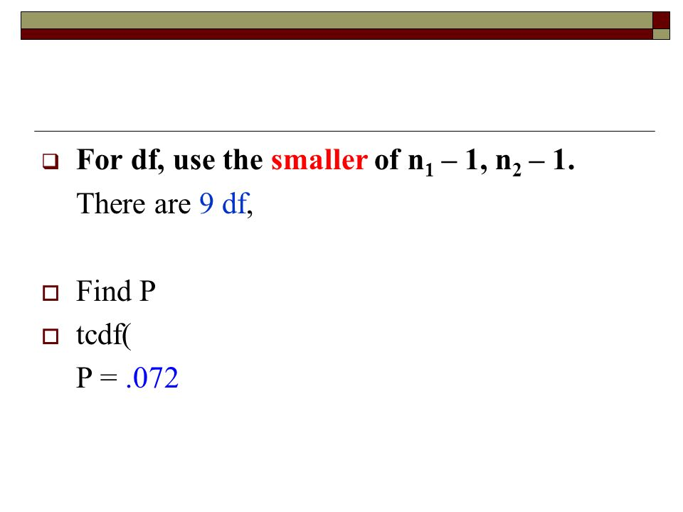  For df, use the smaller of n 1 – 1, n 2 – 1. There are 9 df,  Find P  tcdf( P =.072