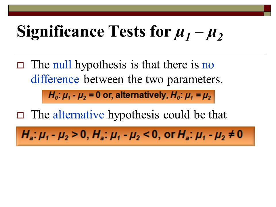Significance Tests for µ 1 – µ 2  The null hypothesis is that there is no difference between the two parameters.