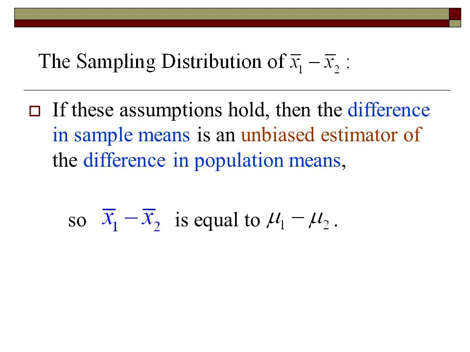  If these assumptions hold, then the difference in sample means is an unbiased estimator of the difference in population means, so is equal to.