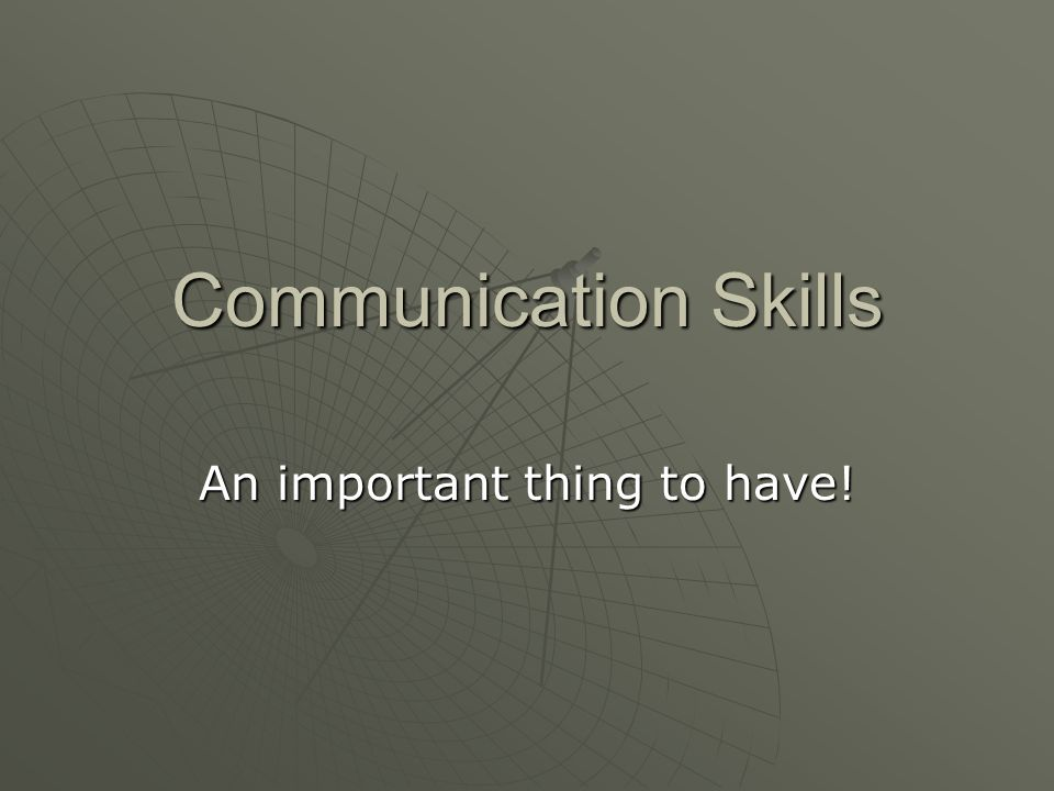 Communication Skills An important thing to have!