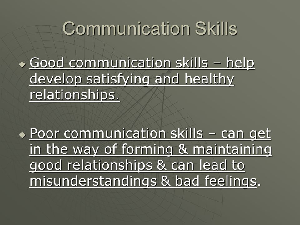 Communication Skills  Good communication skills – help develop satisfying and healthy relationships.