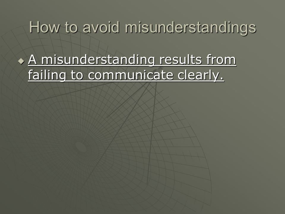 How to avoid misunderstandings  A misunderstanding results from failing to communicate clearly.