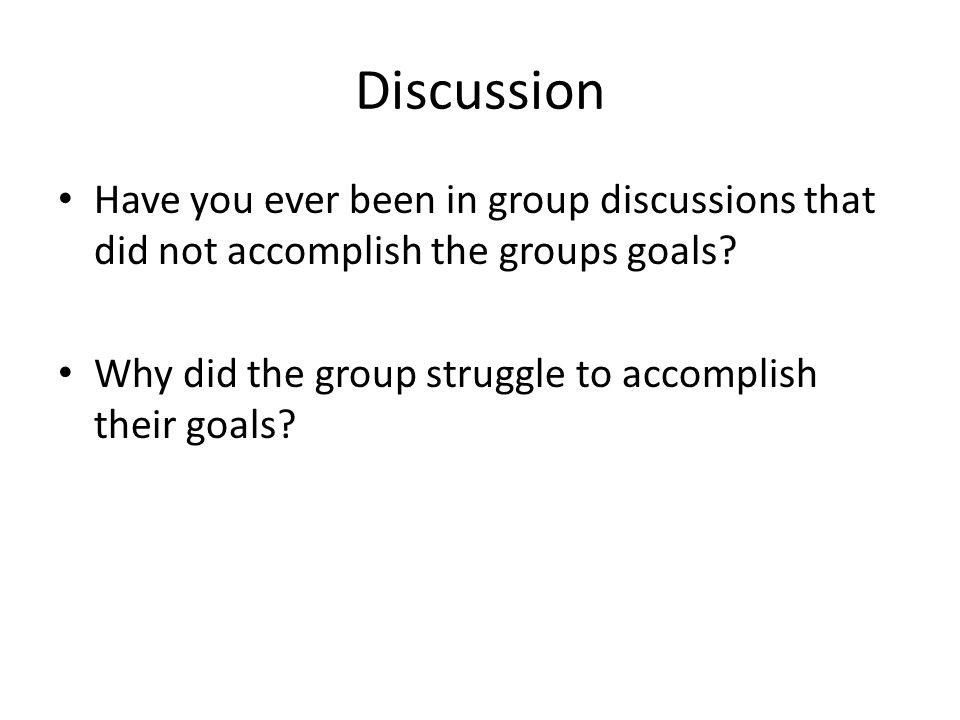 Discussion Have you ever been in group discussions that did not accomplish the groups goals.