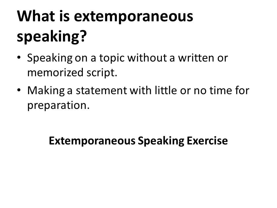 What is extemporaneous speaking. Speaking on a topic without a written or memorized script.