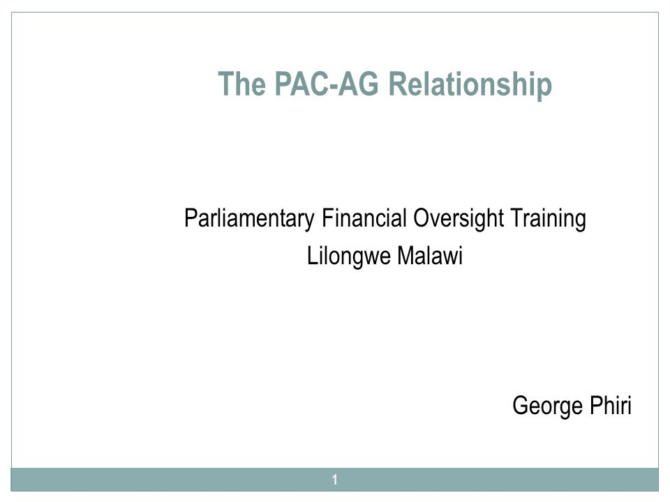 The PAC-AG Relationship Parliamentary Financial Oversight Training Lilongwe Malawi George Phiri 1