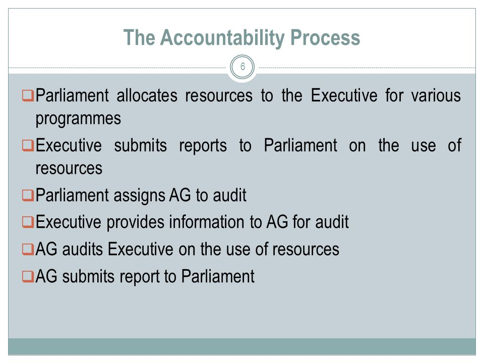 The Accountability Process  Parliament allocates resources to the Executive for various programmes  Executive submits reports to Parliament on the use of resources  Parliament assigns AG to audit  Executive provides information to AG for audit  AG audits Executive on the use of resources  AG submits report to Parliament 6