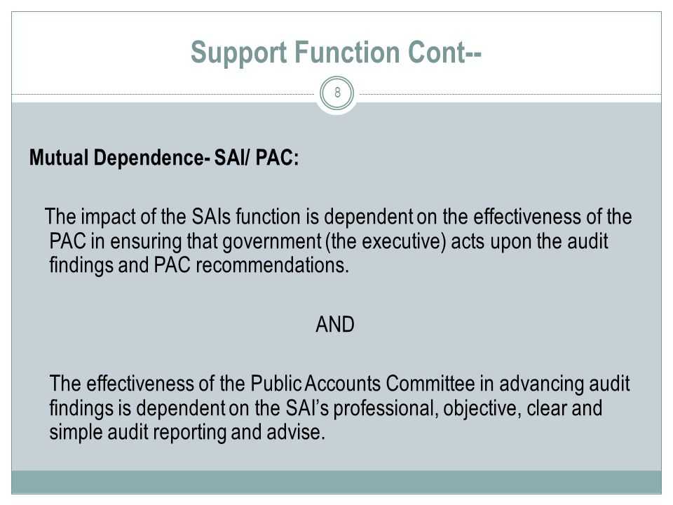 Support Function Cont-- Mutual Dependence- SAI/ PAC: The impact of the SAIs function is dependent on the effectiveness of the PAC in ensuring that government (the executive) acts upon the audit findings and PAC recommendations.