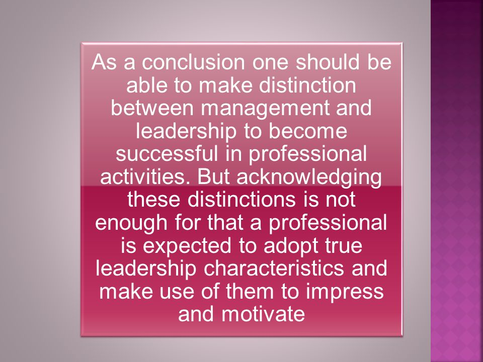 As a conclusion one should be able to make distinction between management and leadership to become successful in professional activities.