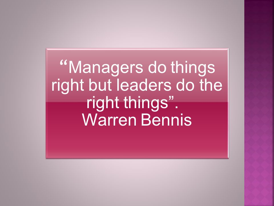 Managers do things right but leaders do the right things . Warren Bennis