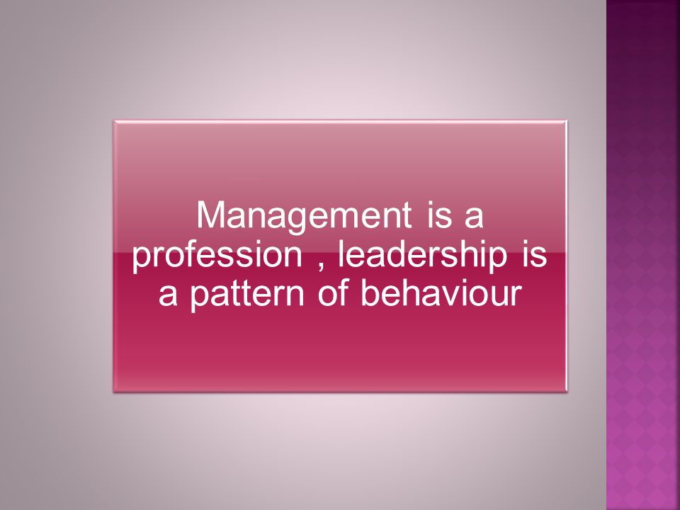 Management is a profession, leadership is a pattern of behaviour