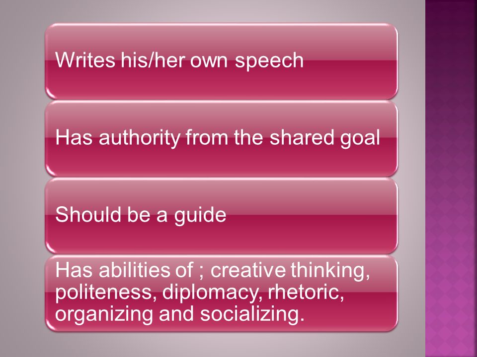 Writes his/her own speechHas authority from the shared goalShould be a guide Has abilities of ; creative thinking, politeness, diplomacy, rhetoric, organizing and socializing.