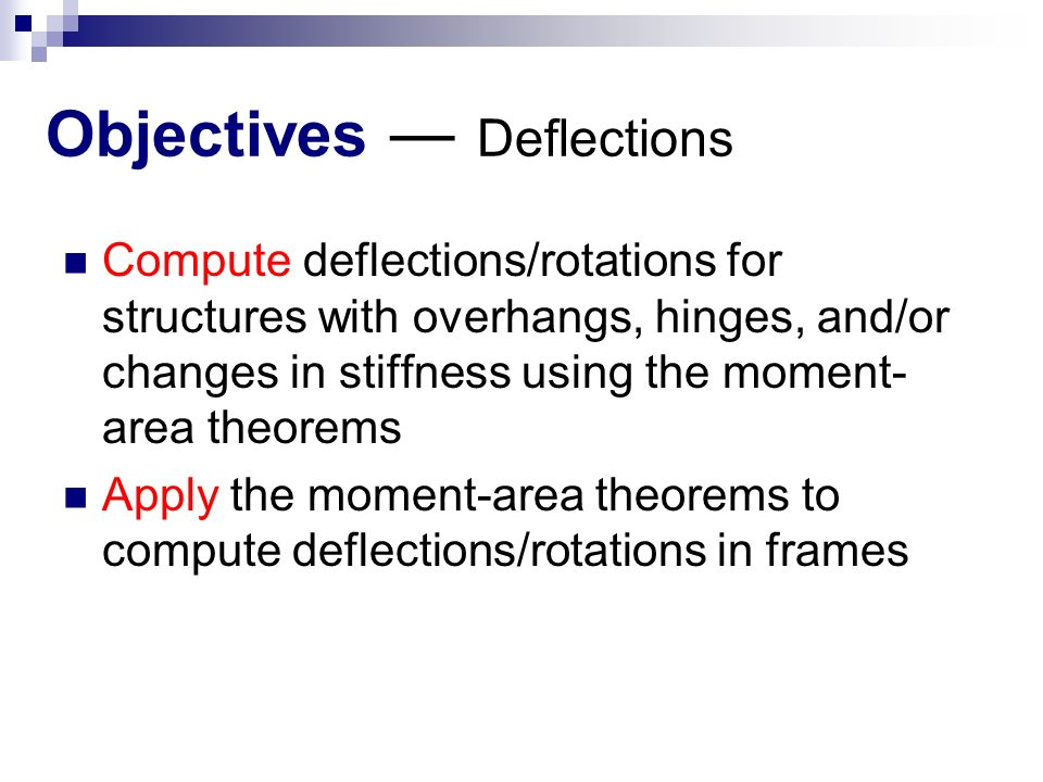 Objectives ― Deflections Compute deflections/rotations for structures with overhangs, hinges, and/or changes in stiffness using the moment- area theorems Apply the moment-area theorems to compute deflections/rotations in frames