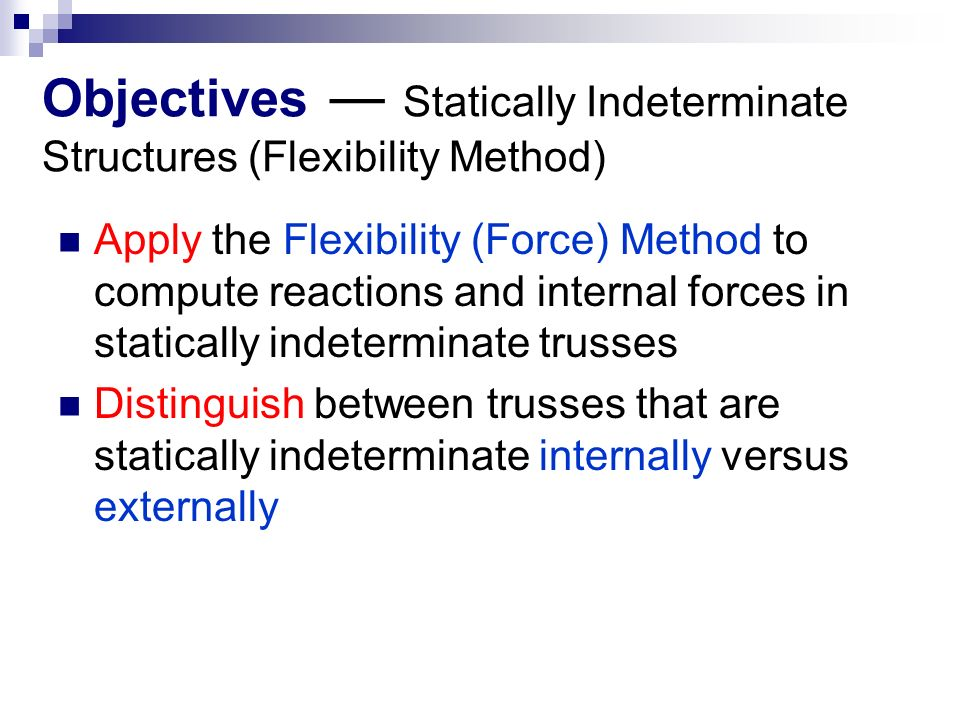 Objectives ― Statically Indeterminate Structures (Flexibility Method) Apply the Flexibility (Force) Method to compute reactions and internal forces in statically indeterminate trusses Distinguish between trusses that are statically indeterminate internally versus externally