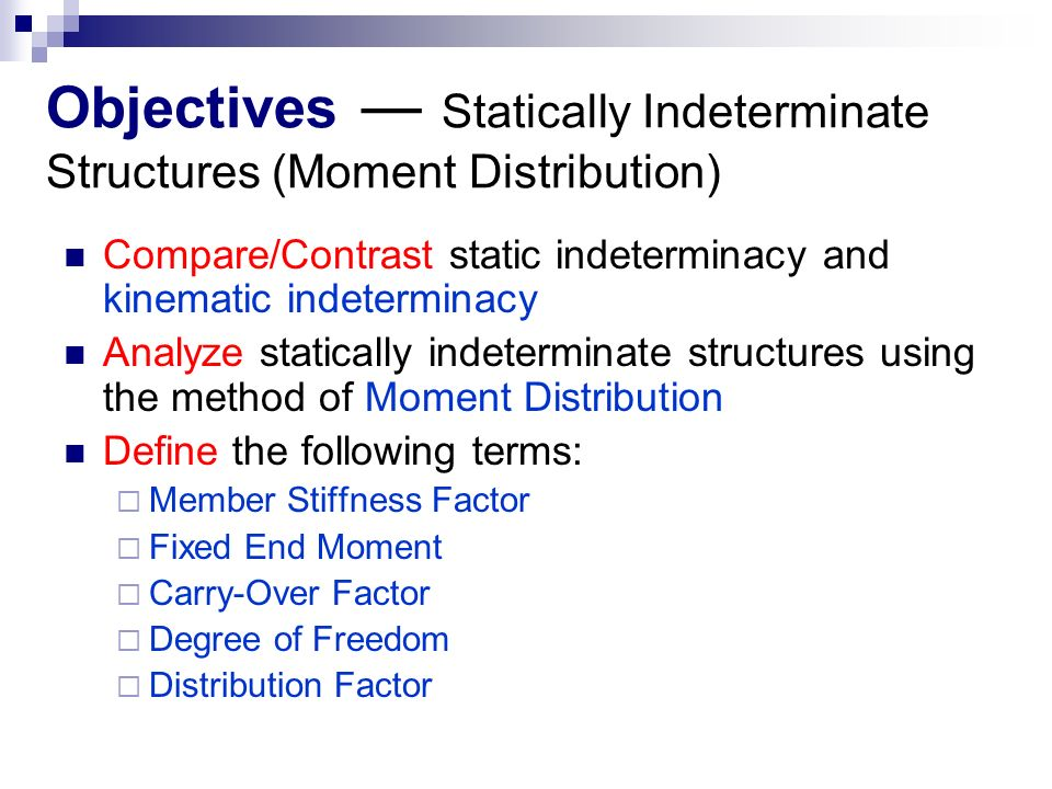 Objectives ― Statically Indeterminate Structures (Moment Distribution) Compare/Contrast static indeterminacy and kinematic indeterminacy Analyze statically indeterminate structures using the method of Moment Distribution Define the following terms:  Member Stiffness Factor  Fixed End Moment  Carry-Over Factor  Degree of Freedom  Distribution Factor