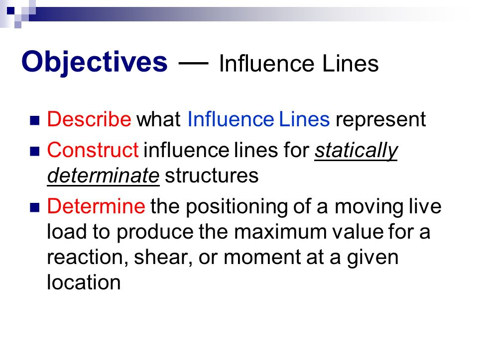 Objectives ― Influence Lines Describe what Influence Lines represent Construct influence lines for statically determinate structures Determine the positioning of a moving live load to produce the maximum value for a reaction, shear, or moment at a given location