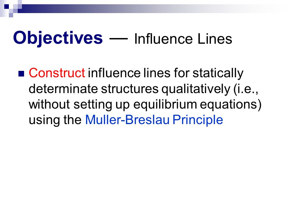 Objectives ― Influence Lines Construct influence lines for statically determinate structures qualitatively (i.e., without setting up equilibrium equations) using the Muller-Breslau Principle