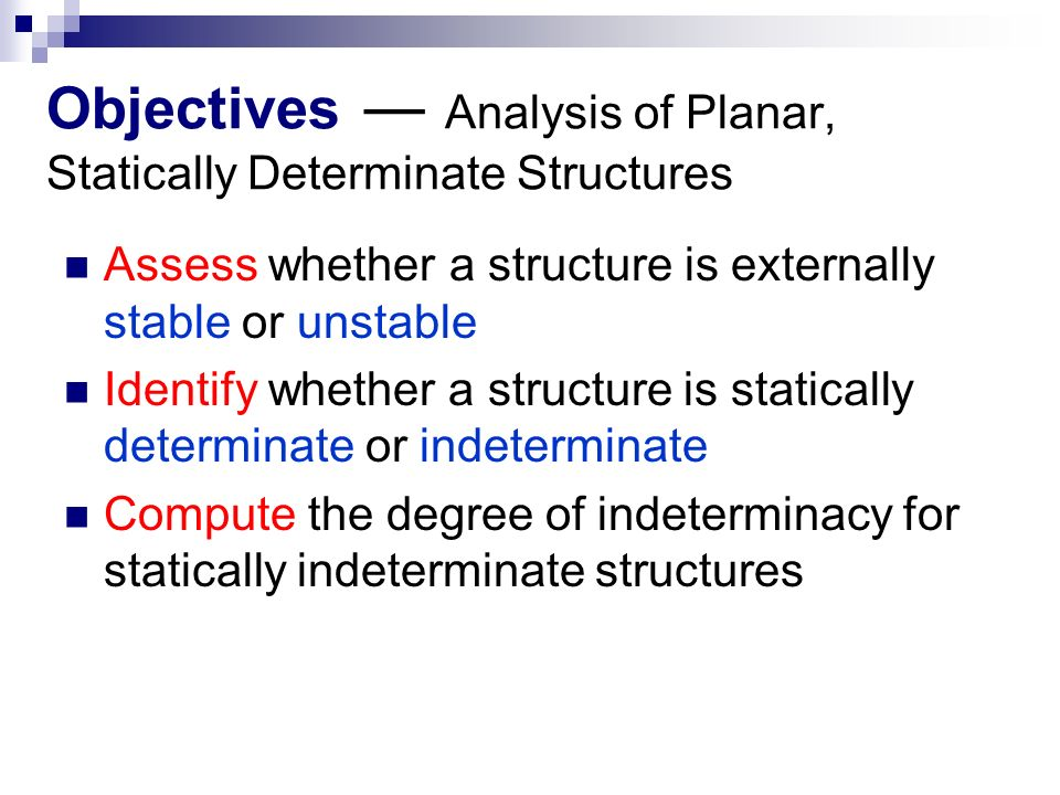 Objectives ― Analysis of Planar, Statically Determinate Structures Assess whether a structure is externally stable or unstable Identify whether a structure is statically determinate or indeterminate Compute the degree of indeterminacy for statically indeterminate structures