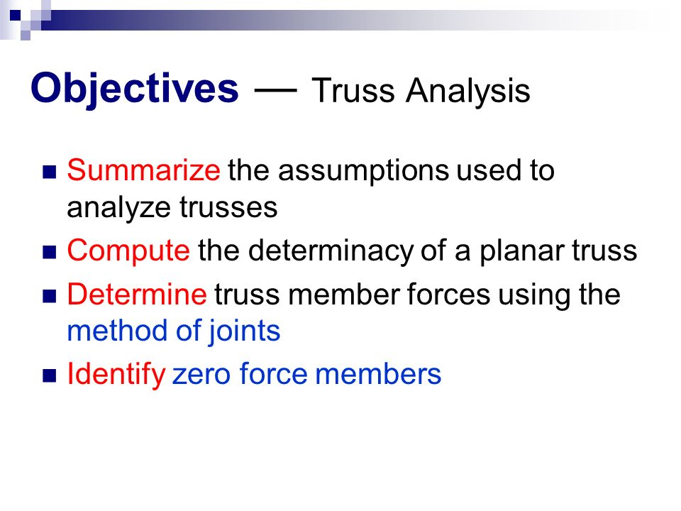 Objectives ― Truss Analysis Summarize the assumptions used to analyze trusses Compute the determinacy of a planar truss Determine truss member forces using the method of joints Identify zero force members