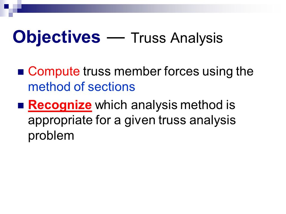 Objectives ― Truss Analysis Compute truss member forces using the method of sections Recognize which analysis method is appropriate for a given truss analysis problem