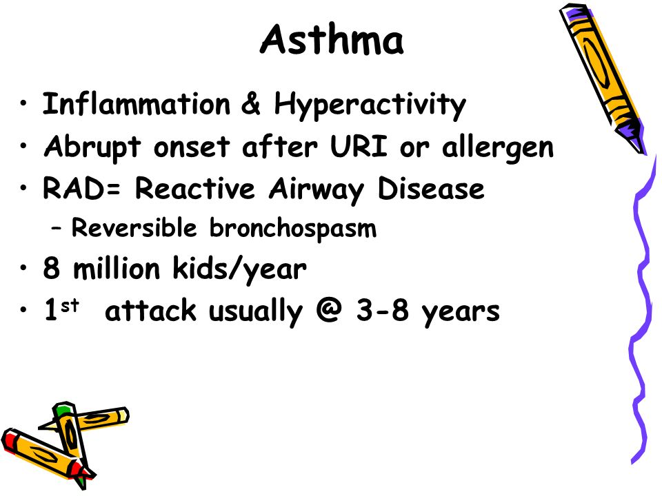 Asthma Inflammation & Hyperactivity Abrupt onset after URI or allergen RAD= Reactive Airway Disease –Reversible bronchospasm 8 million kids/year 1 st attack 3-8 years