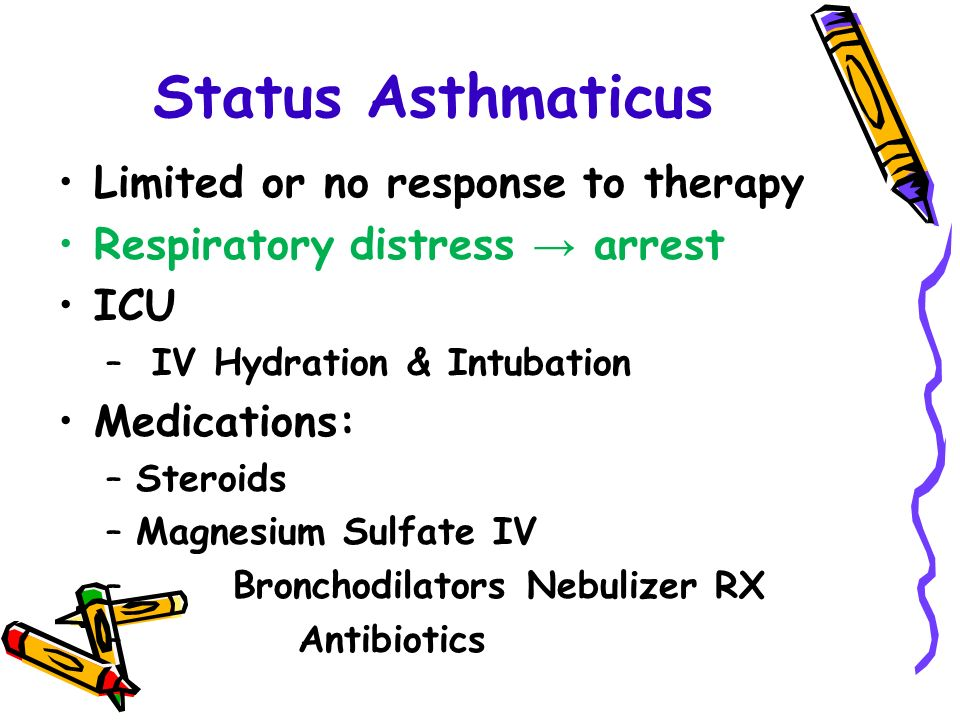 Status Asthmaticus Limited or no response to therapy Respiratory distress → arrest ICU – IV Hydration & Intubation Medications: –Steroids –Magnesium Sulfate IV – Bronchodilators Nebulizer RX – Antibiotics