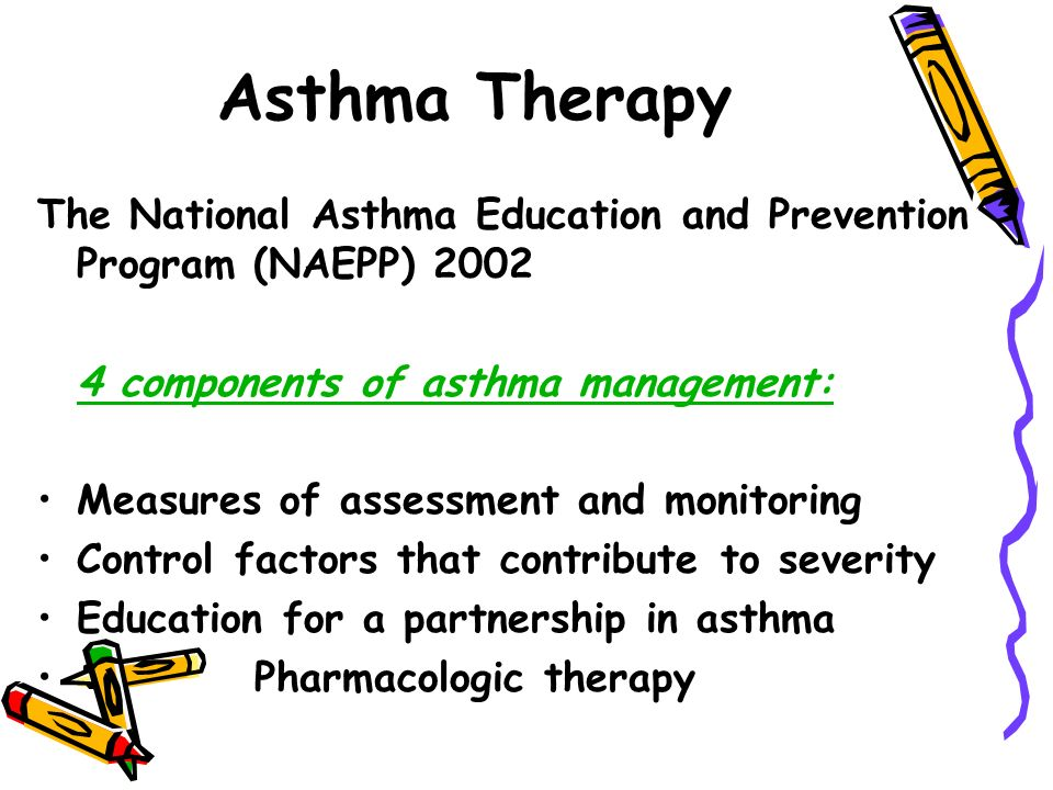 Asthma Therapy The National Asthma Education and Prevention Program (NAEPP) components of asthma management: Measures of assessment and monitoring Control factors that contribute to severity Education for a partnership in asthma Pharmacologic therapy