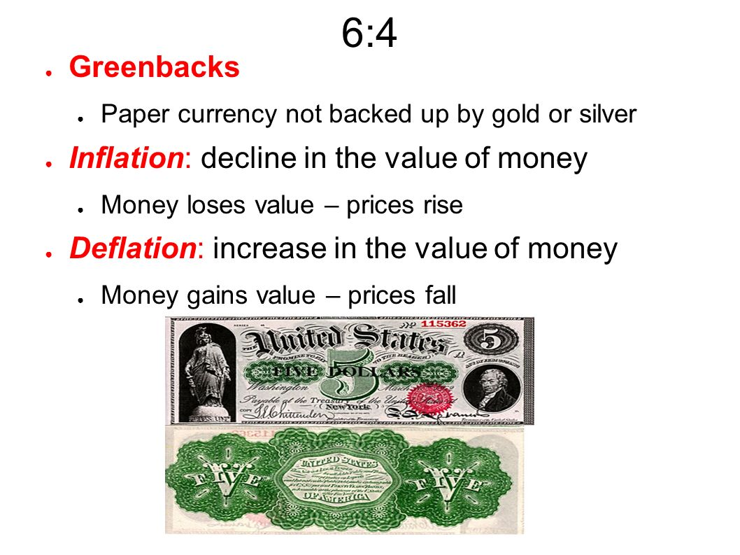 6:4 ● Greenbacks ● Paper currency not backed up by gold or silver ● Inflation: decline in the value of money ● Money loses value – prices rise ● Deflation: increase in the value of money ● Money gains value – prices fall