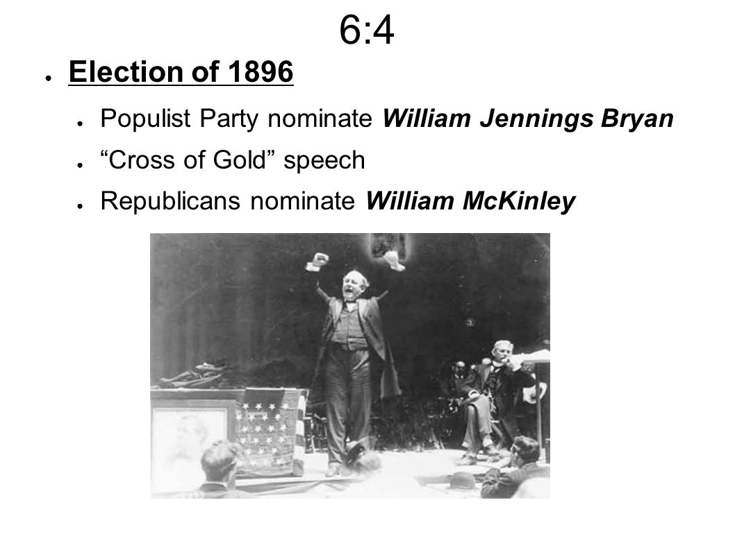 6:4 ● Election of 1896 ● Populist Party nominate William Jennings Bryan ● Cross of Gold speech ● Republicans nominate William McKinley