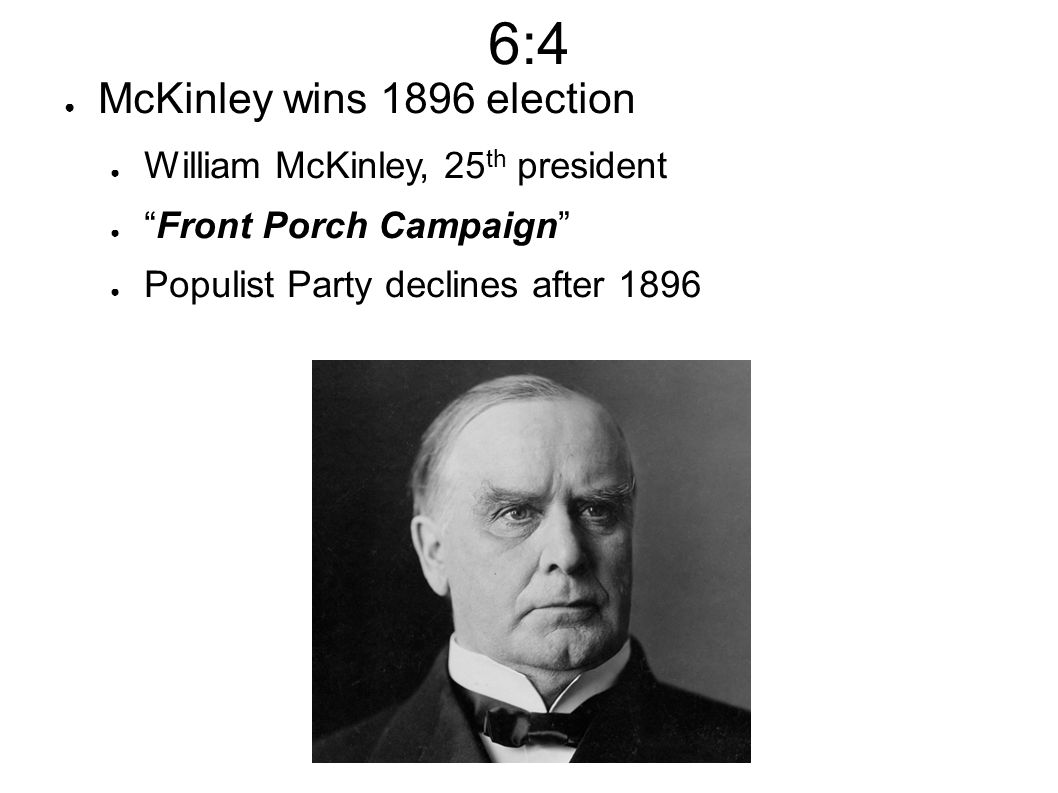 6:4 ● McKinley wins 1896 election ● William McKinley, 25 th president ● Front Porch Campaign ● Populist Party declines after 1896