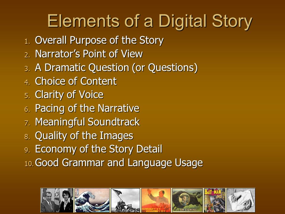 Elements of a Digital Story 1. Overall Purpose of the Story 2.