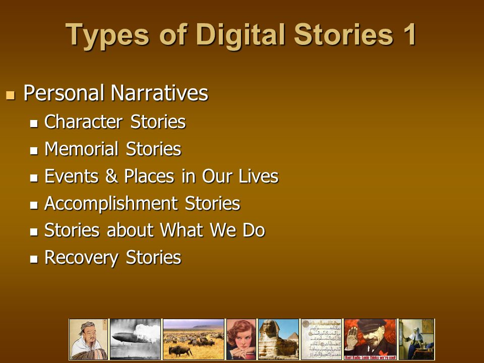 Types of Digital Stories 1 Personal Narratives Personal Narratives Character Stories Character Stories Memorial Stories Memorial Stories Events & Places in Our Lives Events & Places in Our Lives Accomplishment Stories Accomplishment Stories Stories about What We Do Stories about What We Do Recovery Stories Recovery Stories