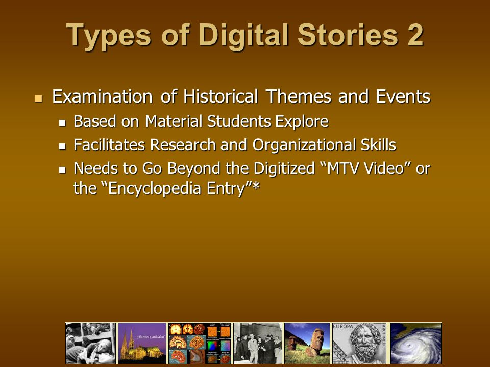 Types of Digital Stories 2 Examination of Historical Themes and Events Examination of Historical Themes and Events Based on Material Students Explore Based on Material Students Explore Facilitates Research and Organizational Skills Facilitates Research and Organizational Skills Needs to Go Beyond the Digitized MTV Video or the Encyclopedia Entry * Needs to Go Beyond the Digitized MTV Video or the Encyclopedia Entry *